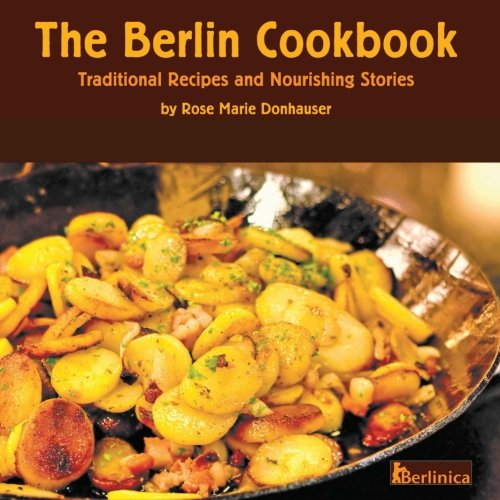 The Berlin Cookbook. Traditional Recipes and Nourishing Stories. The First and Only Cookbook from Berlin, Germany, with many authentic German dishes (Volume 1) by Rose Marie Donhauser