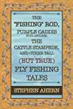 The Fishing Rod, Purple Caddis with Antlers, the Cattle Stampede, and Other Tall (but True) Fly Fishing Tales, Stephen Ahern, 1434909867