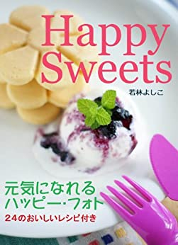 Happy Sweets Happy Photos with 24 Recipes (Japanese Edition) by [Yoshiko Wakabayashi]