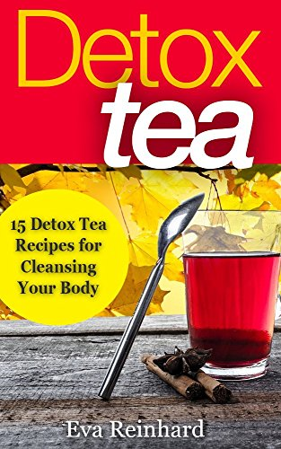 Detox Tea: 15 Detox Tea Recipes for Cleansing Your Body (Lose Weight, Improve Skin, Remove Toxins) by [Reinhard, Eva]