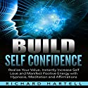Build Self Confidence: Realize Your Value, Instantly Increase Self Love and Manifest Positive Energy with Hypnosis, Meditation and Affirmations Audiobook by Richard Hartell Narrated by  InnerPeace Productions