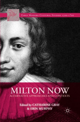 Milton Now: Alternative Approaches and Contexts (Early Modern Cultural Studies 1500–1700)
