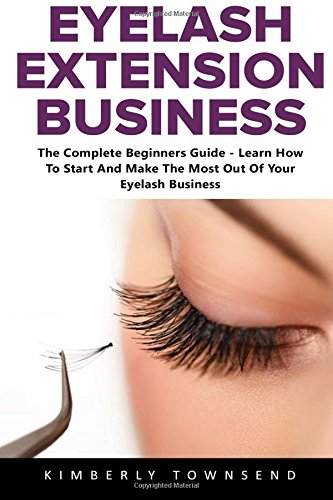 Eyelash Extension Business: The Complete Beginners Guide - Learn How To Start And Make The Most Out Of Your Eyelash Business