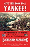 Give This Book to a Yankee!: A Southern Guide to the Civil War for Northerners offers