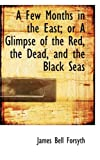 A Few Months in the East; or a Glimpse of the Red, the Dead, and the Black Seas, James Bell Forsyth, 0554818507
