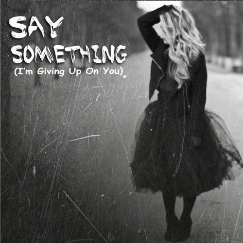 Say Something (I'm Giving up o...