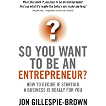 So You Want To Be An Entrepreneur?: How to decide if starting a business is really for you (English Edition)