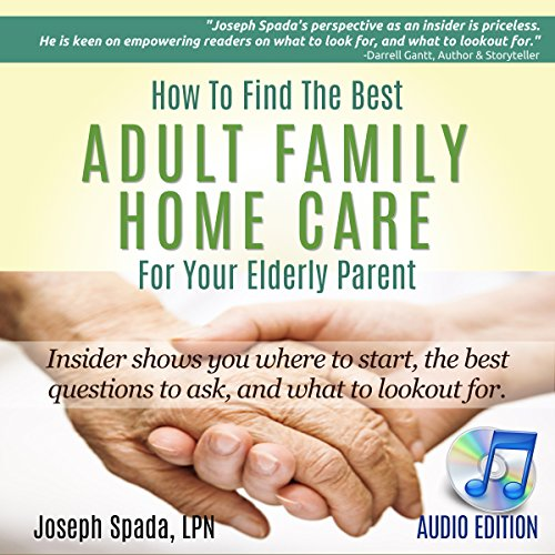 How to Find the Best Adult Family Home Care for Your Elderly Parent: Geriatric Nurse Insider Shows You Where to Start, the Best Questions to Ask, and What to Look out For