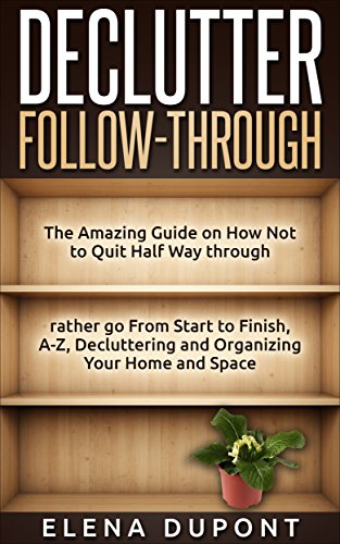 Declutter Follow-Through: The Amazing Guide on How Not to Quit Half Way Through Rather go From Start to Finish, A-Z Decluttering and Organizing your Home and Space