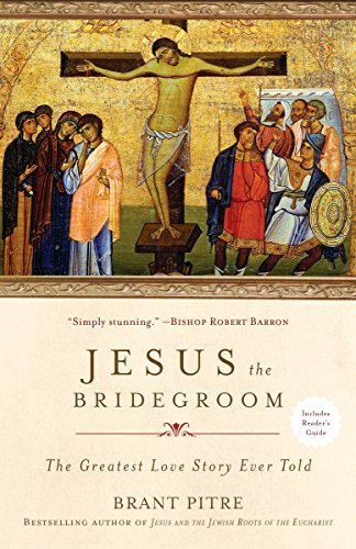 Jesus the Bridegroom: The Greatest Love Story Ever Told by [Pitre, Brant]