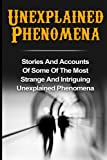 Stories And Accounts Of Some Of The Most Strange And Intriguing Unexplained Phenomena   There are things that occur in this world- and have happened right through the whole of the human experience- for which there has never been a rational explanatio...