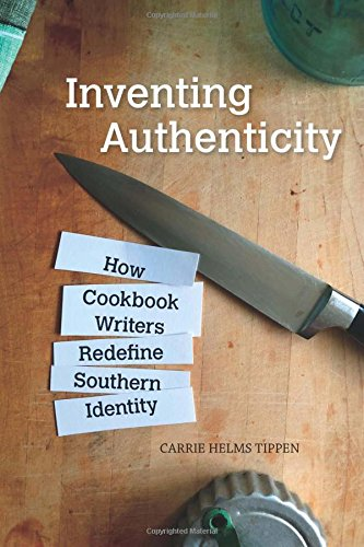 Inventing Authenticity: How Cookbook Writers Redefine Southern Identity (Food and Foodways) by Carrie Helms Tippen