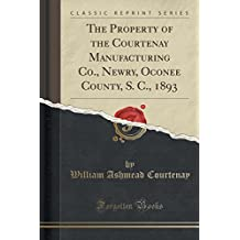 The Property of the Courtenay Manufacturing Co., Newry, Oconee County, S. C., 1893 (Classic Reprint)