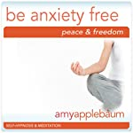 Be Anxiety Free (Self-Hypnosis & Meditation): Embrace Peace & Freedom | Amy Applebaum Hypnosis