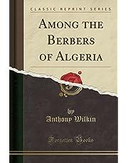 Among the Berbers of Algeria (Classic Reprint)