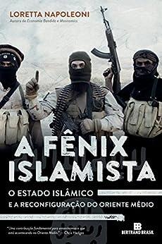 A fênix islamista: O Estado Islâmico e a reconfiguração do Oriente Médio por [Napoleoni, Loretta]