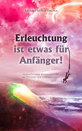 Erleuchtung ist etwas für Anfänger!: Advaita und Nondualität im Fühlen der Lebendigkeit. (German Edition)