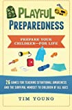 Playful Preparedness: Prepare Your Children-For Life! 26 Games for Teaching Situational Awareness and the Survival Mindset to Children of All Ages
