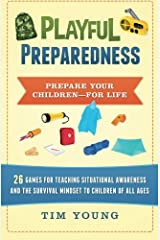 Playful Preparedness: Prepare Your Children-For Life! 26 Games for Teaching Situational Awareness and the Survival Mindset to Children of All Ages Paperback