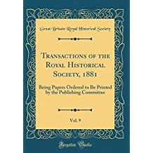 Transactions of the Royal Historical Society, 1881, Vol. 9: Being Papers Ordered to Be Printed by the Publishing Committee (Classic Reprint)