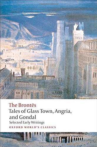 Tales of Glass Town, Angria, and Gondal: Selected Early Writings (Oxford World s Classics)