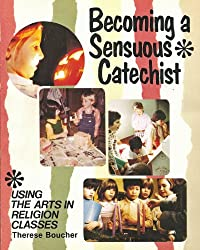 Becoming a Sensuous Catechist: Using Arts in Religion Classes