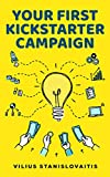 Your First Kickstarter Campaign: Step by Step Guide to Launching a Successful Crowdfunding Project