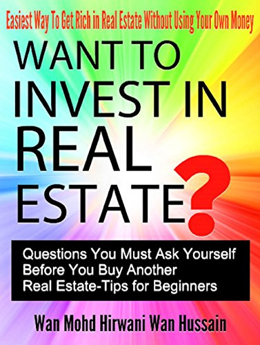 WANT TO INVEST IN REAL ESTATE?  QUESTION YOU MUST ASK BEFORE BUY ANOTHER REAL ESTATE- EASIEST WAY TO GET RICH IN REAL ESTATE WITHOUT LOSING YOUR OWN MONEY: REAL ESTATE TIPS FOR BUYER, SELLER, TIPS