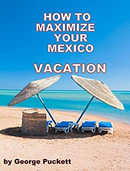 How to Maximize Your Mexico Vacation