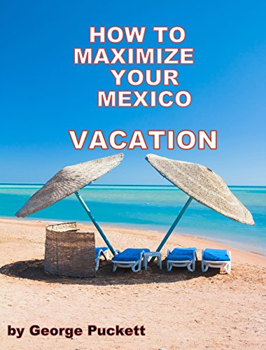 How to Maximize Your Mexico Vacation...