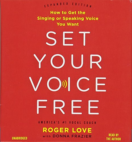 Set Your Voice Free: How to Get the Singing or Speaking Voice Your Want