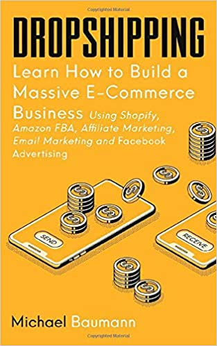 Dropshipping: Learn How to Build a Massive E-Commerce Business Using Shopify, Amazon FBA, Affiliate Marketing, Email Marketing and Facebook Advertising