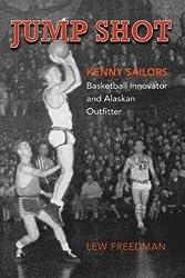 [ JUMP SHOT: KENNY SAILORS: BASKETBALL INNOVATOR AND ALASKAN OUTFITTER - IPS ] Jump Shot: Kenny Sailors: Basketball Innovator and Alaskan Outfitter - IPS By Freedman, Lew ( Author ) Mar-2014 [ Paperback ]