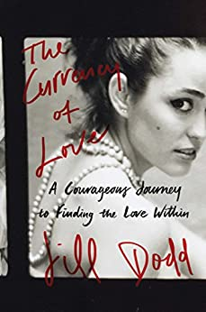 The Currency of Love: A Courageous Journey to Finding the Love Within by [Dodd, Jill]