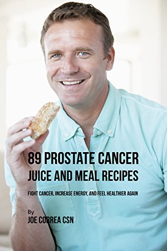 89 Prostate Cancer Juice and Meal Recipes: Fight Cancer, Increase Energy, and Feel Healthier (Man Juice)