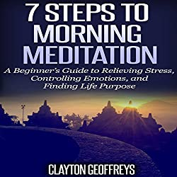 7 Steps to Morning Meditation: A Beginner's Guide to Relieving Stress, Controlling Emotions, and Finding Life Purpose