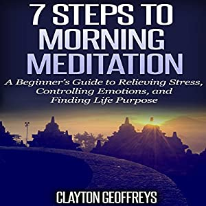 7 Steps to Morning Meditation: A Beginner's Guide to Relieving Stress, Controlling Emotions, and Finding Life Purpose Audiobook