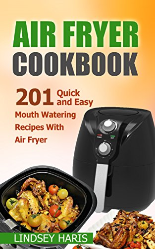 Air Fryer Cookbook: 201 Quick and Easy Mouth Watering Recipes With Air Fryer by Lindsey Haris