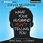 What Your Husband Isn't Telling You: A Guided Tour of a Man's Body, Soul, and Spirit | David Murrow