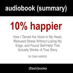 10% Happier: How I Tamed the Voice in My Head, Reduced Stress Without Losing My Edge, and Found Self-Help That Actually Works - A True Story by Dan Harris: Book Summary