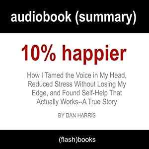 10% Happier: How I Tamed the Voice in My Head, Reduced Stress Without Losing My Edge, and Found Self-Help That Actually Works - A True Story by Dan Harris: Book Summary Audiobook