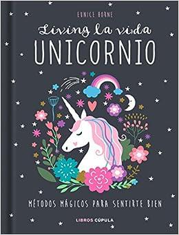 Living La Vida Unicornio: Métodos Mágicos Para Sentirte Bien por Eunice Horne Gratis