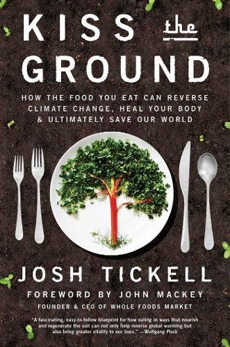 Kiss the Ground: How the Food You Eat Can Reverse Climate Change, Heal Your Body & Ultimately Save Our World by Josh Tickell, Terry Tamminen