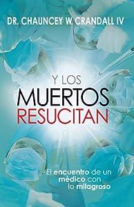 Y Los Muertos Resucitan: El encuentro de un médico con lo milagroso (Spanish Edition)