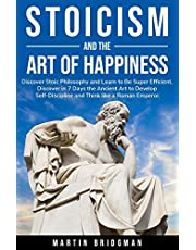 Stoicism and the Art of Happiness: Discover Stoic Philosophy and Learn to Be Super Efficient. Discover in 7 Days the Ancient Art to Develop Self-Discipline and Think like a Roman Emperor.