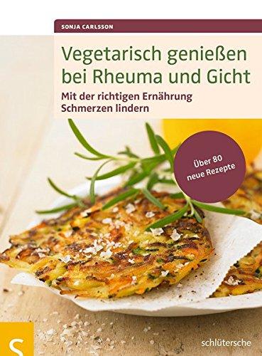 Vegetarisch genießen bei Rheuma und Gicht: Mit der richtigen Ernährung Schmerzen lindern. Über 80 neue Rezepte
