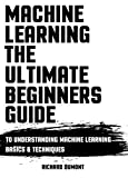 MACHINE LEARNING: THE ULTIMATE BEGINNERS GUIDE TO UNDERSTANDING MACHINE LEARNING BASICS & TECHNIQUES