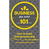 Business For Kids: for beginners - How to teach Entrepreneurship to your Children - Small Business Ideas for Kids (How to Start a Business for Kids - Business for children - Kids business 101)