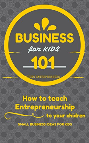 Business For Kids: for beginners - How to teach Entrepreneurship to your Children - Small Business Ideas for Kids (How to Start a Business for Kids - Business for children - Kids business 101 Book 1) (Better Than A Lemonade Stand)