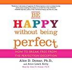 Be Happy Without Being Perfect: How to Break Free from the Perfection Deception | Alice D. Domar Ph.D.,Alice Kelly